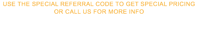 use the special referral codE to get special pricing or call us for more info